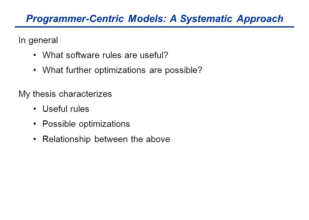 Programmer-Centric Models: A Systematic Approach In general What software rules are useful? What further optimizations are possible? My thesis charact