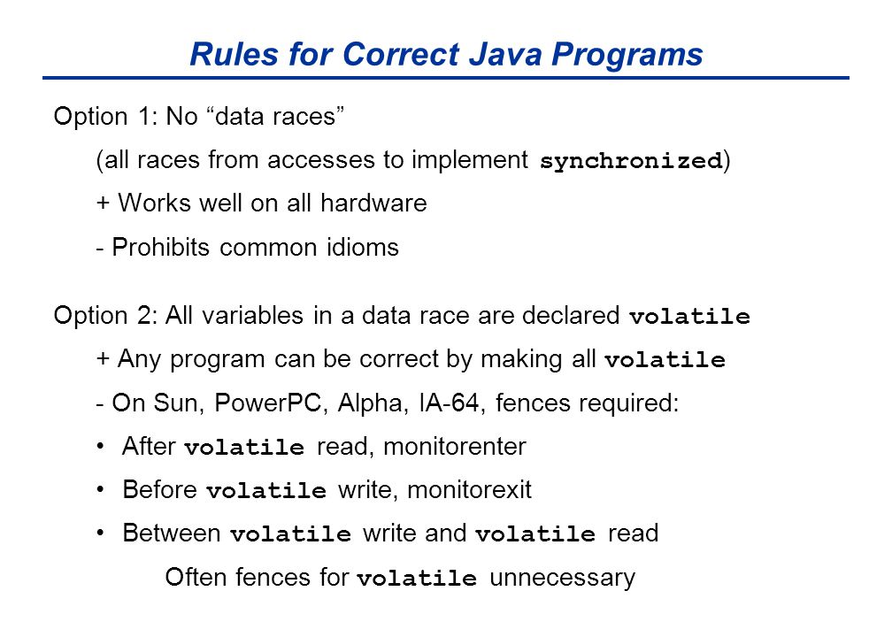 Rules for Correct Java Programs Option 1: No data races (all races from accesses to implement synchronized ) + Works well on all hardware - Prohibits common idioms Option 2: All variables in a data race are declared volatile + Any program can be correct by making all volatile - On Sun, PowerPC, Alpha, IA-64, fences required: After volatile read, monitorenter Before volatile write, monitorexit Between volatile write and volatile read Often fences for volatile unnecessary