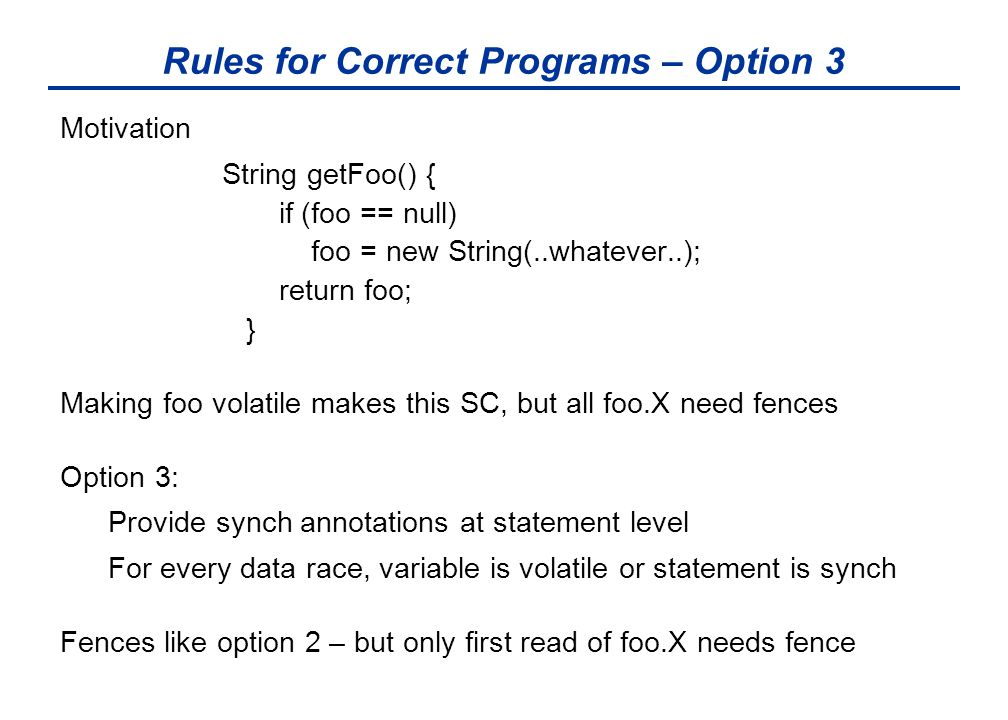 Rules for Correct Programs – Option 3 Motivation String getFoo() { if (foo == null) foo = new String(..whatever..); return foo; } Making foo volatile makes this SC, but all foo.X need fences Option 3: Provide synch annotations at statement level For every data race, variable is volatile or statement is synch Fences like option 2 – but only first read of foo.X needs fence