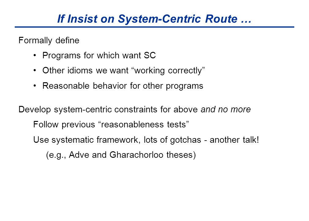 "If Insist on System-Centric Route … Formally define Programs for which want SC Other idioms we want ""working correctly"" Reasonable behavior for other"
