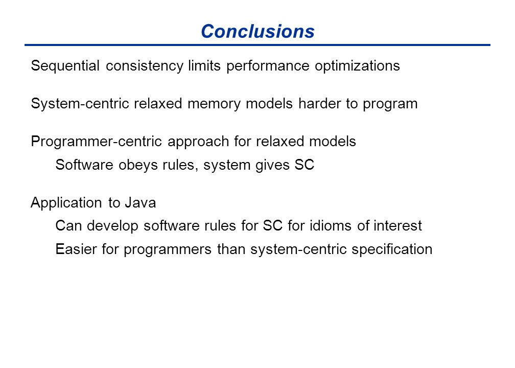 Conclusions Sequential consistency limits performance optimizations System-centric relaxed memory models harder to program Programmer-centric approach