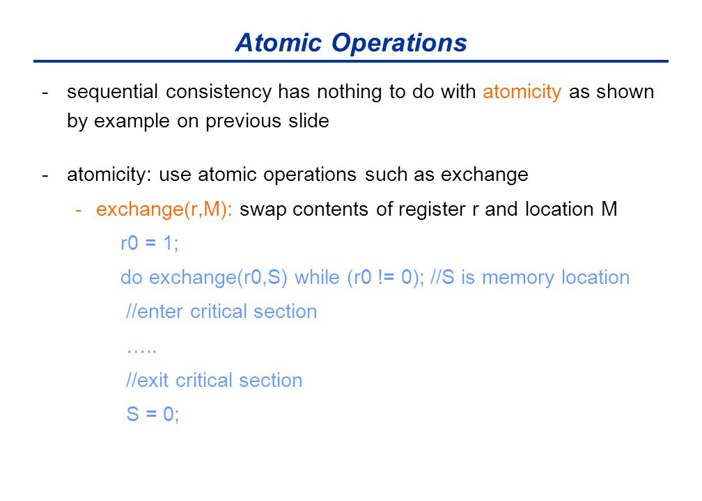 Atomic Operations -sequential consistency has nothing to do with atomicity as shown by example on previous slide -atomicity: use atomic operations such as exchange -exchange(r,M): swap contents of register r and location M r0 = 1; do exchange(r0,S) while (r0 != 0); //S is memory location //enter critical section …..