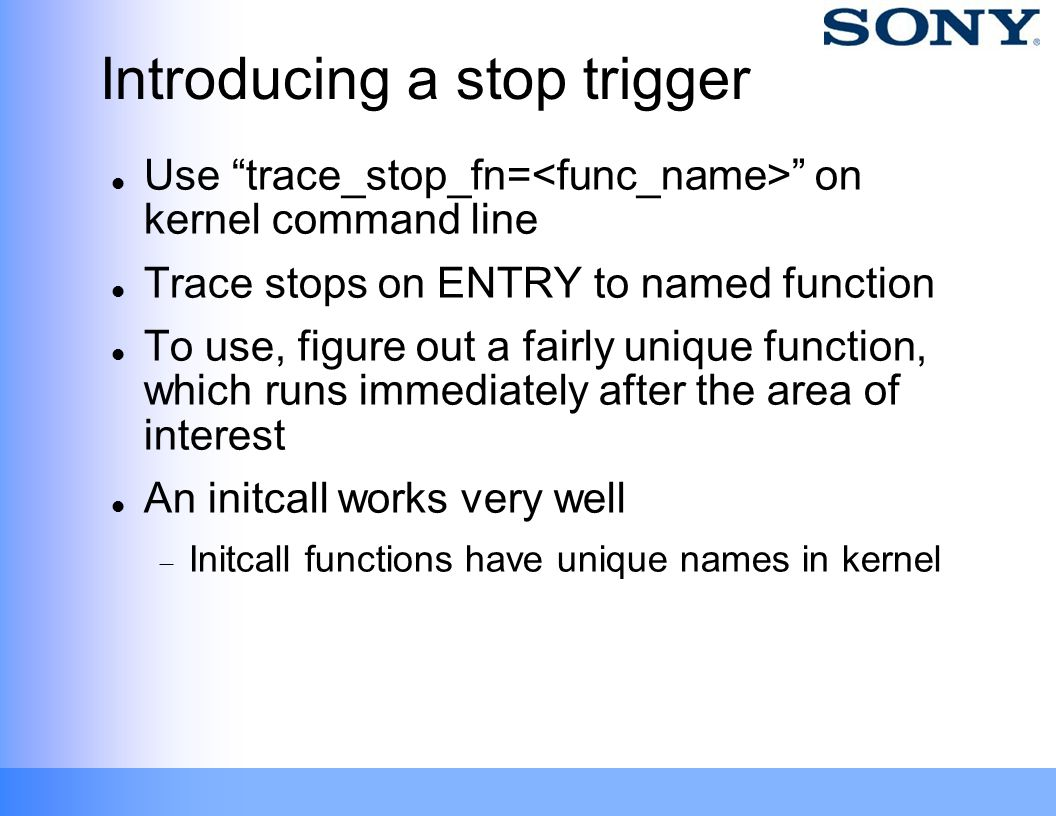 "Introducing a stop trigger Use ""trace_stop_fn= "" on kernel command line Trace stops on ENTRY to named function To use, figure out a fairly unique func"