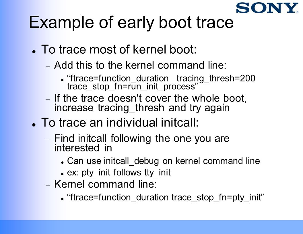 "Example of early boot trace To trace most of kernel boot:  Add this to the kernel command line: ""ftrace=function_duration tracing_thresh=200 trace_st"