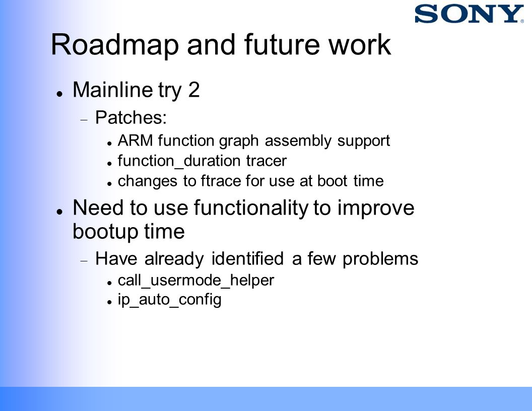 Roadmap and future work Mainline try 2  Patches: ARM function graph assembly support‏ function_duration tracer changes to ftrace for use at boot time