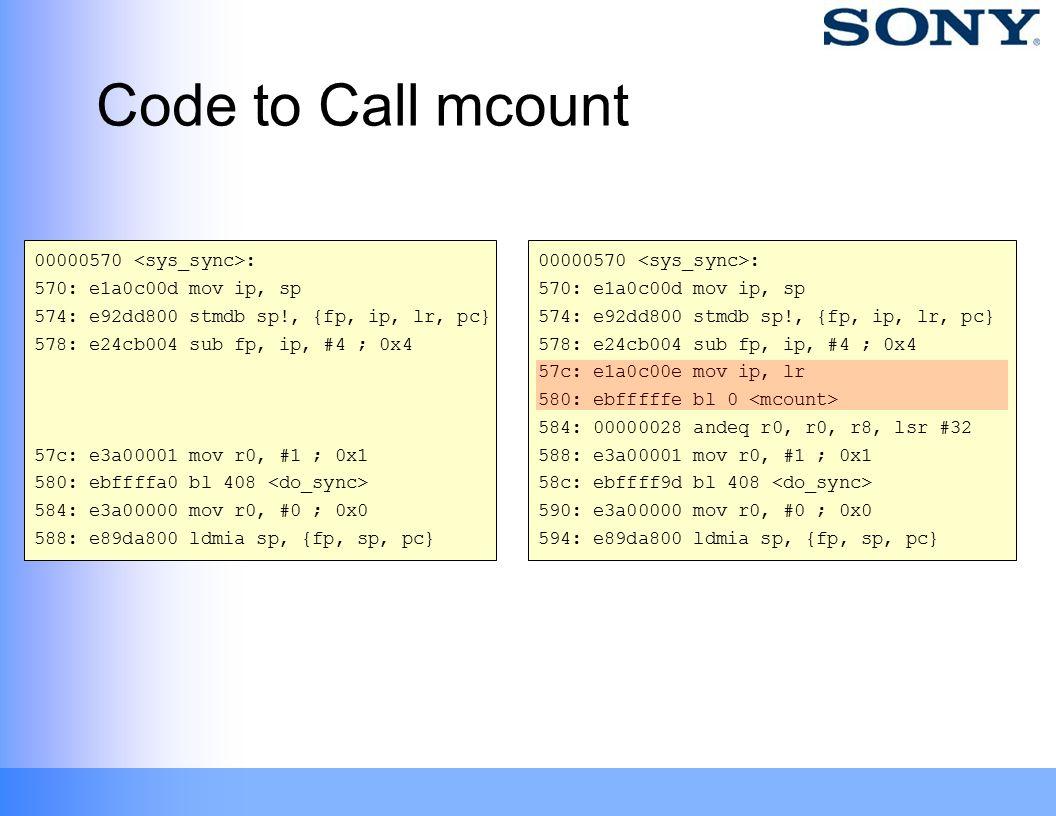 Code to Call mcount 00000570 : 570: e1a0c00d mov ip, sp 574: e92dd800 stmdb sp!, {fp, ip, lr, pc} 578: e24cb004 sub fp, ip, #4 ; 0x4 57c: e3a00001 mov r0, #1 ; 0x1 580: ebffffa0 bl 408 584: e3a00000 mov r0, #0 ; 0x0 588: e89da800 ldmia sp, {fp, sp, pc} 00000570 : 570: e1a0c00d mov ip, sp 574: e92dd800 stmdb sp!, {fp, ip, lr, pc} 578: e24cb004 sub fp, ip, #4 ; 0x4 57c: e1a0c00e mov ip, lr 580: ebfffffe bl 0 584: 00000028 andeq r0, r0, r8, lsr #32 588: e3a00001 mov r0, #1 ; 0x1 58c: ebffff9d bl 408 590: e3a00000 mov r0, #0 ; 0x0 594: e89da800 ldmia sp, {fp, sp, pc}