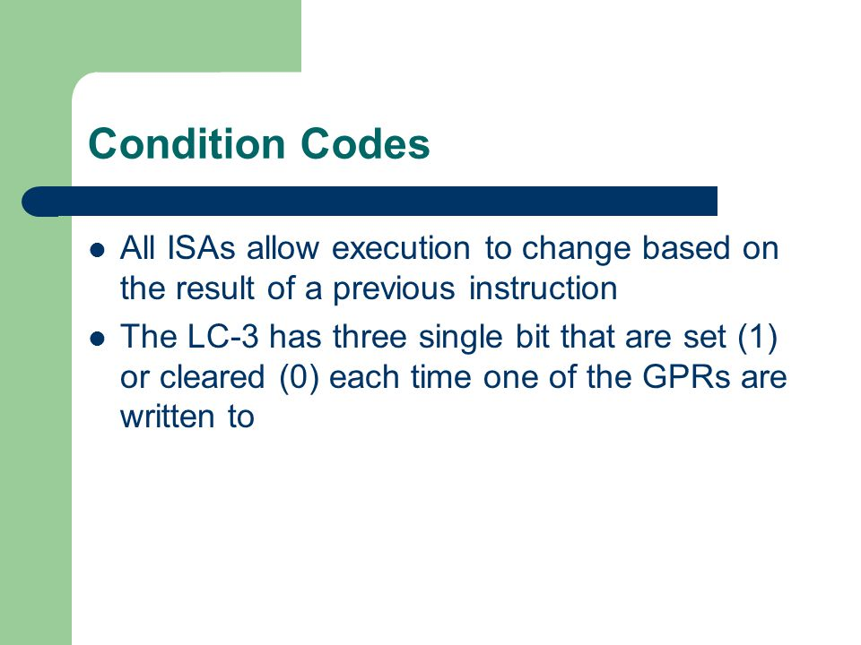 Condition Codes All ISAs allow execution to change based on the result of a previous instruction The LC-3 has three single bit that are set (1) or cle