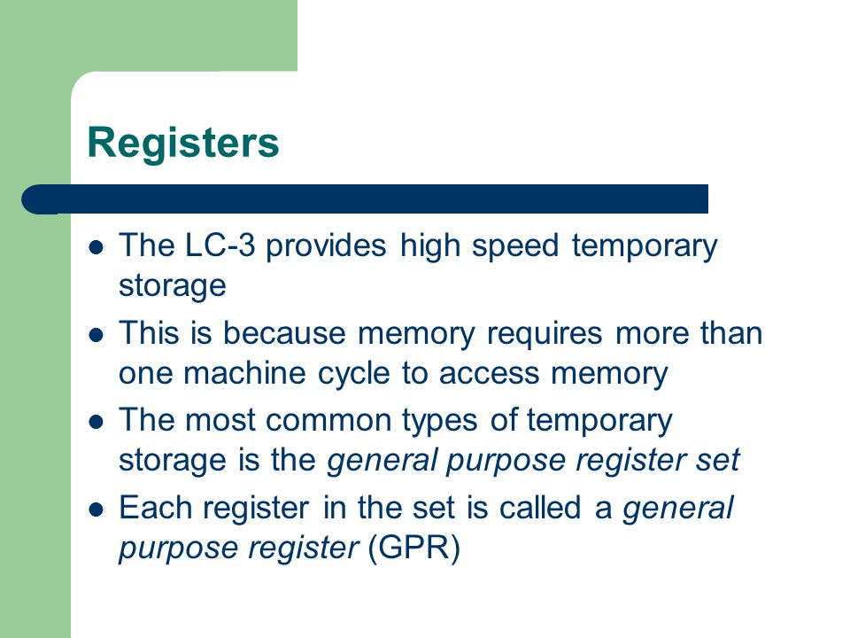 Registers The LC-3 provides high speed temporary storage This is because memory requires more than one machine cycle to access memory The most common