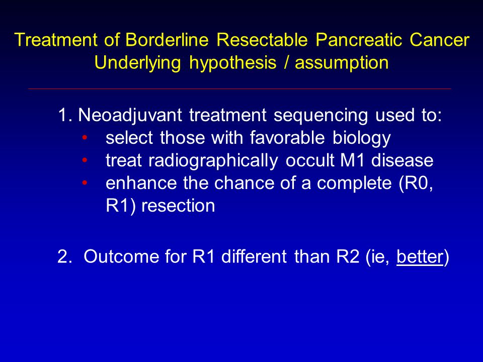 Treatment of Borderline Resectable Pancreatic Cancer Underlying hypothesis / assumption 1. Neoadjuvant treatment sequencing used to: select those with