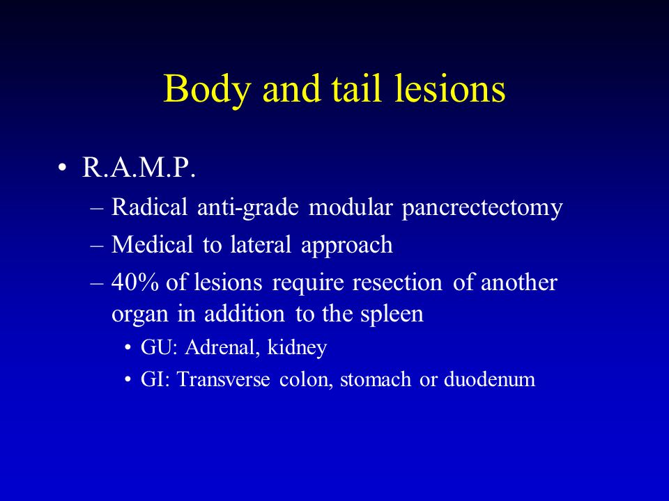Body and tail lesions R.A.M.P. –Radical anti-grade modular pancrectectomy –Medical to lateral approach –40% of lesions require resection of another or
