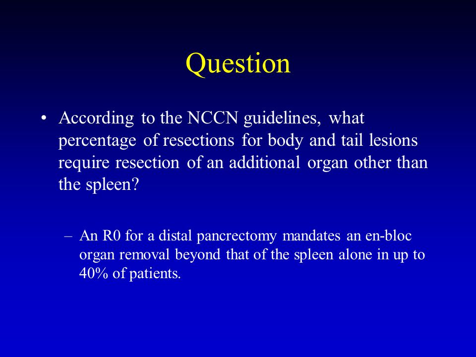 Question According to the NCCN guidelines, what percentage of resections for body and tail lesions require resection of an additional organ other than