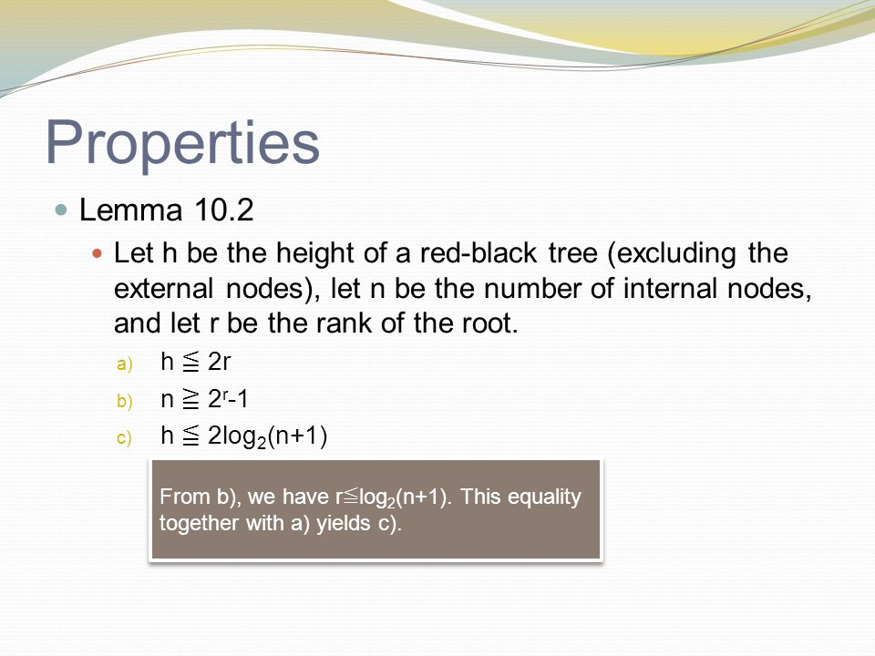 Properties Lemma 10.2 Let h be the height of a red-black tree (excluding the external nodes), let n be the number of internal nodes, and let r be the rank of the root.