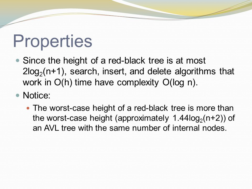 Properties Since the height of a red-black tree is at most 2log 2 (n+1), search, insert, and delete algorithms that work in O(h) time have complexity O(log n).