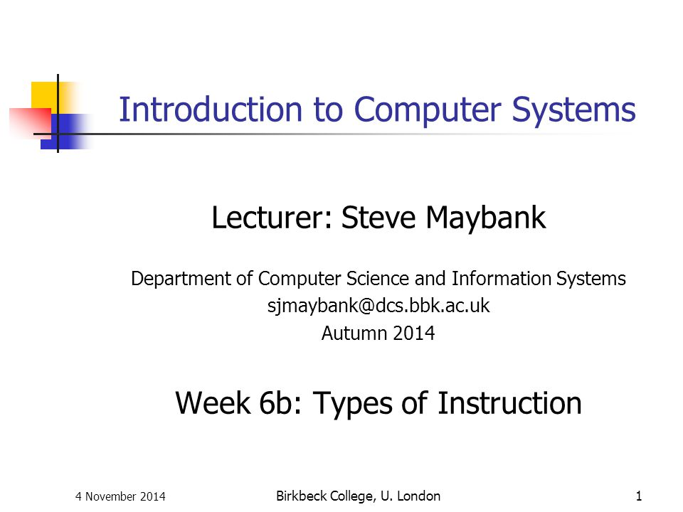 4 November 2014 Birkbeck College, U. London1 Introduction to Computer Systems Lecturer: Steve Maybank Department of Computer Science and Information S