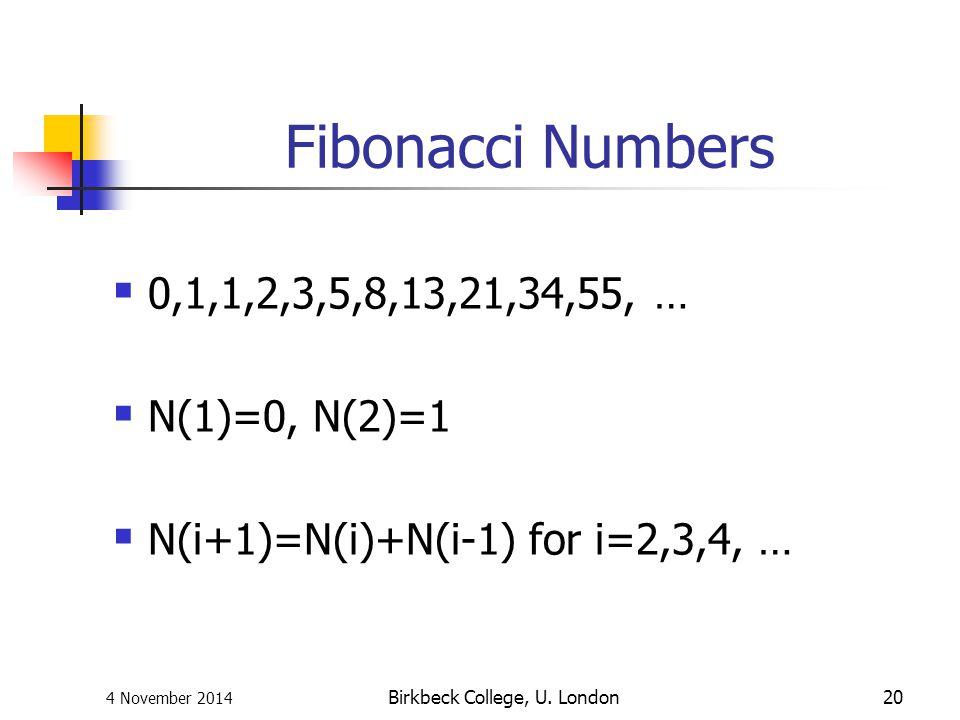 4 November 2014 Birkbeck College, U. London20 Fibonacci Numbers  0,1,1,2,3,5,8,13,21,34,55, …  N(1)=0, N(2)=1  N(i+1)=N(i)+N(i-1) for i=2,3,4, …