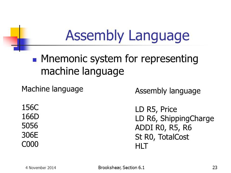 4 November 2014 Brookshear, Section 6.123 Assembly Language Mnemonic system for representing machine language Machine language 156C 166D 5056 306E C00