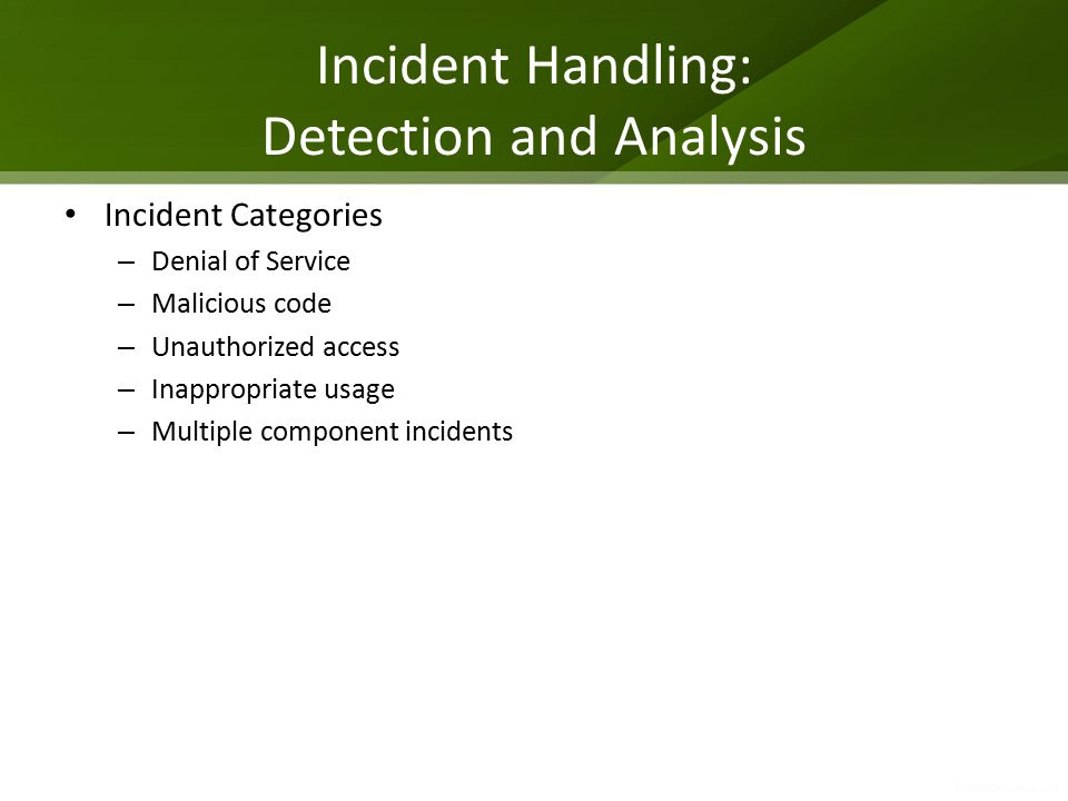 Incident Handling: Detection and Analysis Incident Categories – Denial of Service – Malicious code – Unauthorized access – Inappropriate usage – Multi
