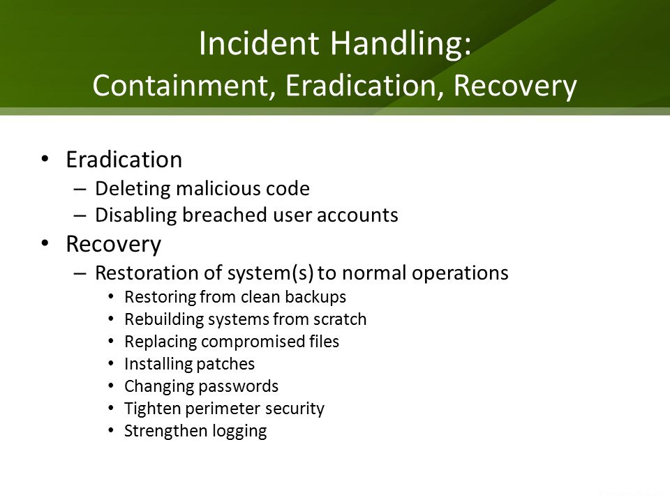 Incident Handling: Containment, Eradication, Recovery Eradication – Deleting malicious code – Disabling breached user accounts Recovery – Restoration