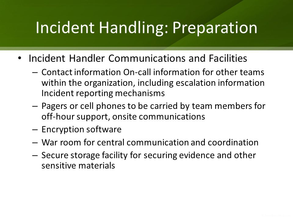 Incident Handling: Preparation Incident Handler Communications and Facilities – Contact information On-call information for other teams within the org