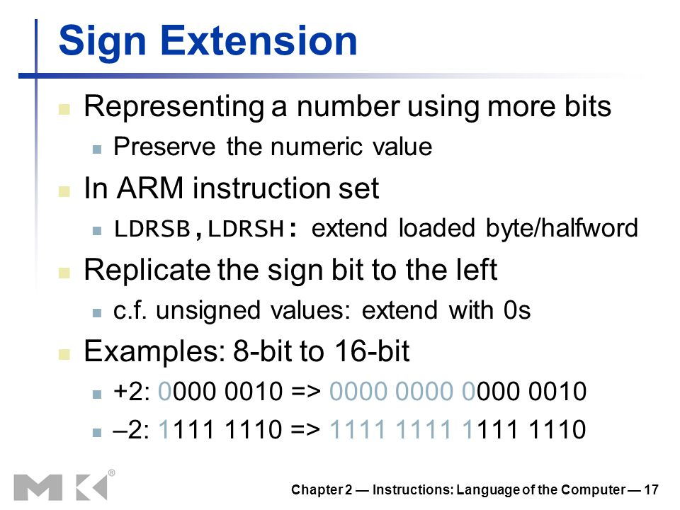 Chapter 2 — Instructions: Language of the Computer — 17 Sign Extension Representing a number using more bits Preserve the numeric value In ARM instruc