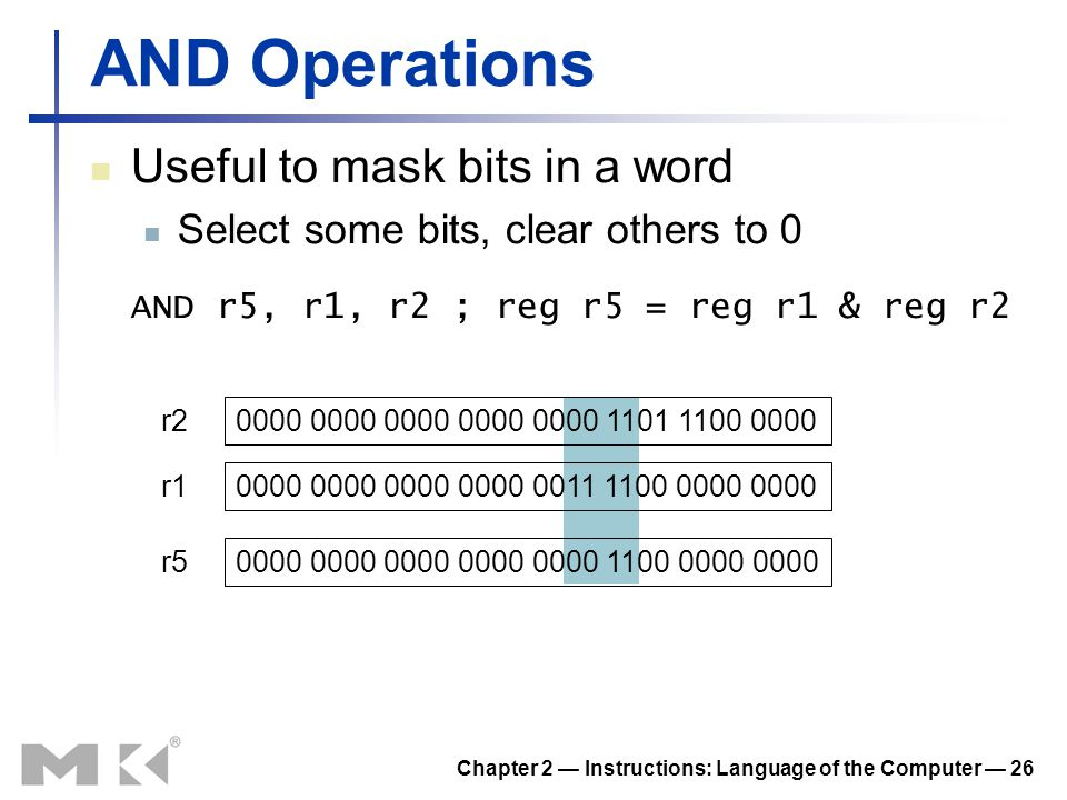 Chapter 2 — Instructions: Language of the Computer — 26 AND Operations Useful to mask bits in a word Select some bits, clear others to 0 AND r5, r1, r