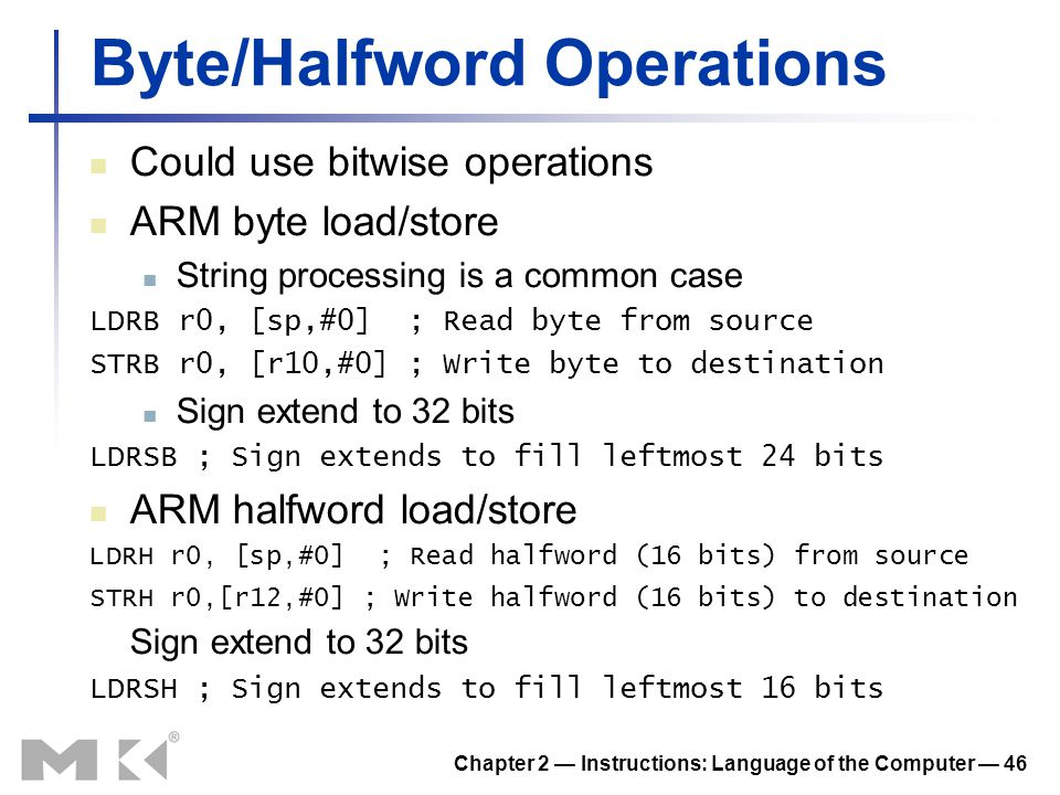 Chapter 2 — Instructions: Language of the Computer — 46 Byte/Halfword Operations Could use bitwise operations ARM byte load/store String processing is
