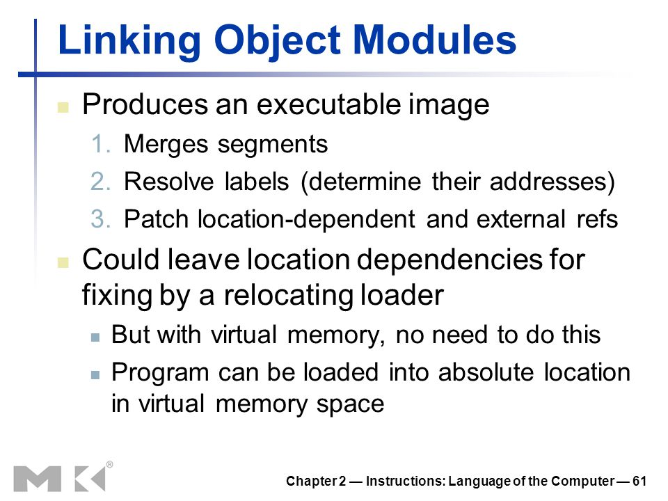 Chapter 2 — Instructions: Language of the Computer — 61 Linking Object Modules Produces an executable image 1.Merges segments 2.Resolve labels (determ