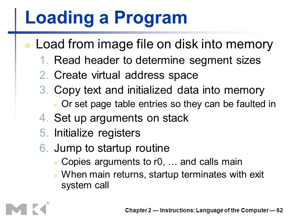 Chapter 2 — Instructions: Language of the Computer — 62 Loading a Program Load from image file on disk into memory 1.Read header to determine segment