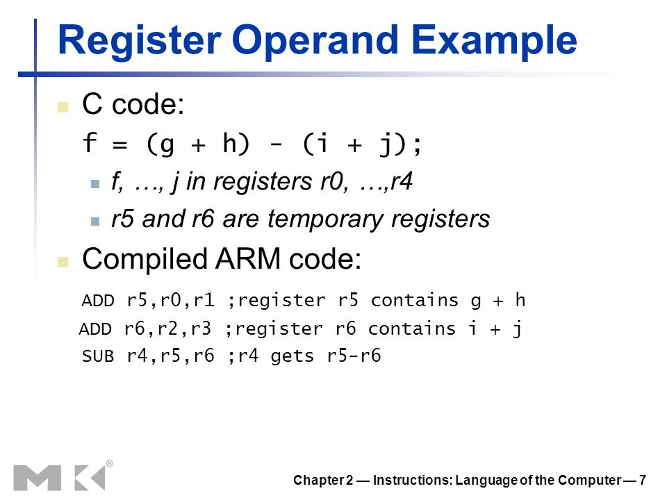 Chapter 2 — Instructions: Language of the Computer — 8 Memory Operands Main memory used for composite data Arrays, structures, dynamic data To apply arithmetic operations Load values from memory into registers Store result from register to memory Memory is byte addressed Each address identifies an 8-bit byte Words are aligned in memory Address must be a multiple of 4 ARM is Little Endian Least-significant byte at least address c.f.