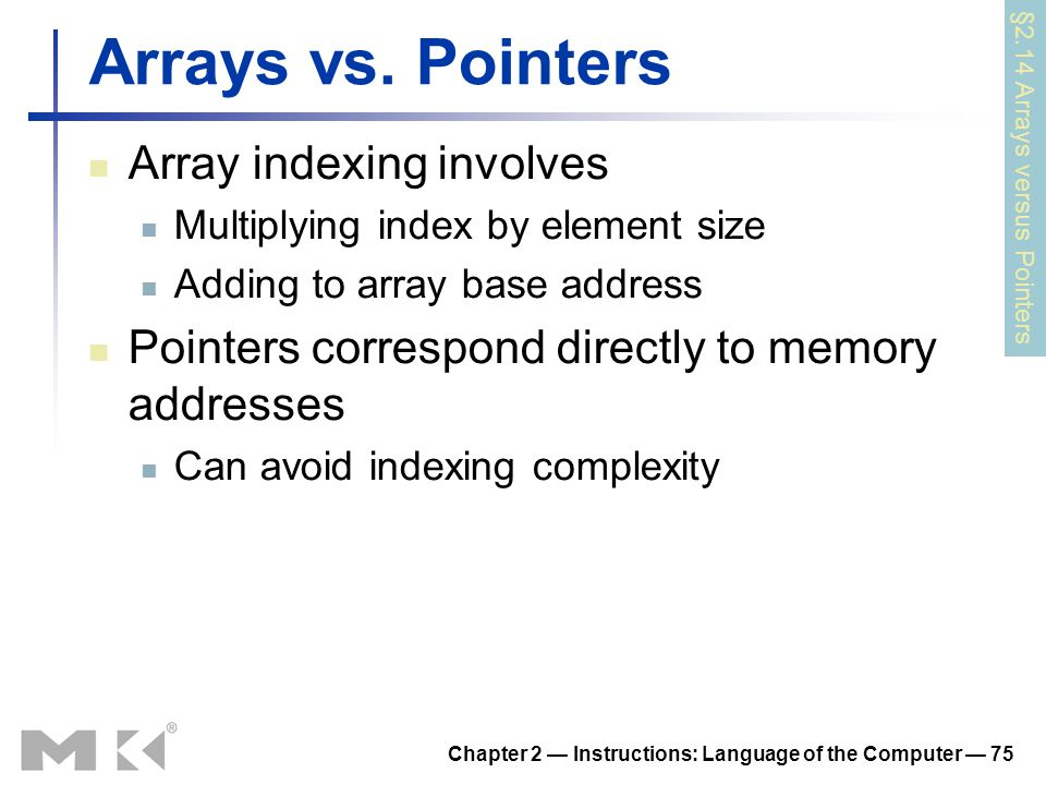 Chapter 2 — Instructions: Language of the Computer — 75 Arrays vs. Pointers Array indexing involves Multiplying index by element size Adding to array
