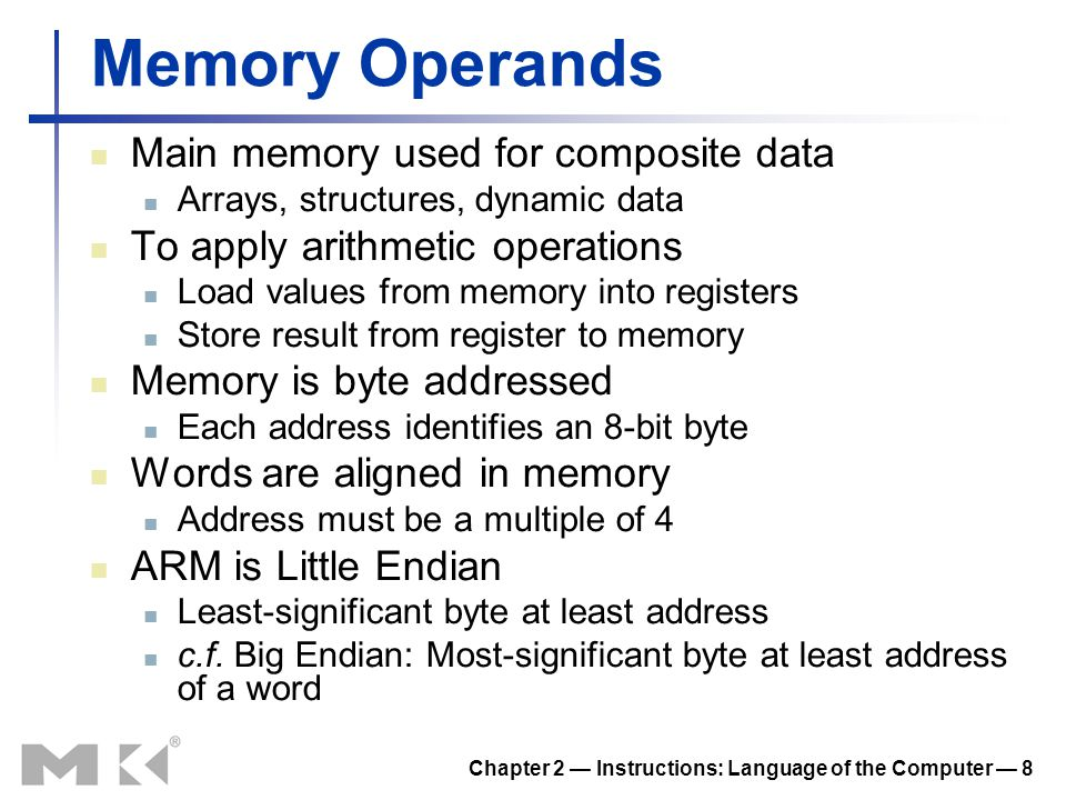 Chapter 2 — Instructions: Language of the Computer — 8 Memory Operands Main memory used for composite data Arrays, structures, dynamic data To apply a