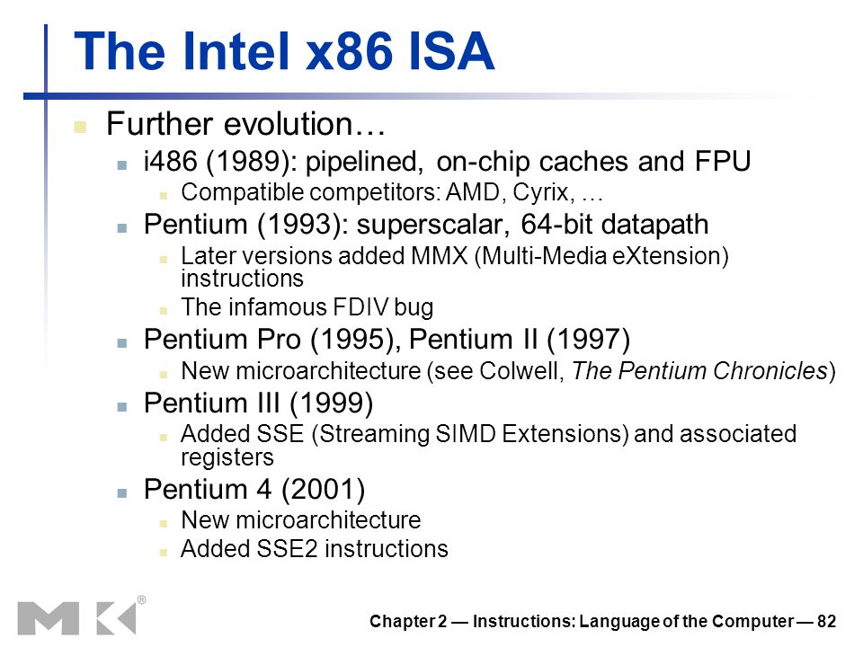 Chapter 2 — Instructions: Language of the Computer — 82 The Intel x86 ISA Further evolution… i486 (1989): pipelined, on-chip caches and FPU Compatible