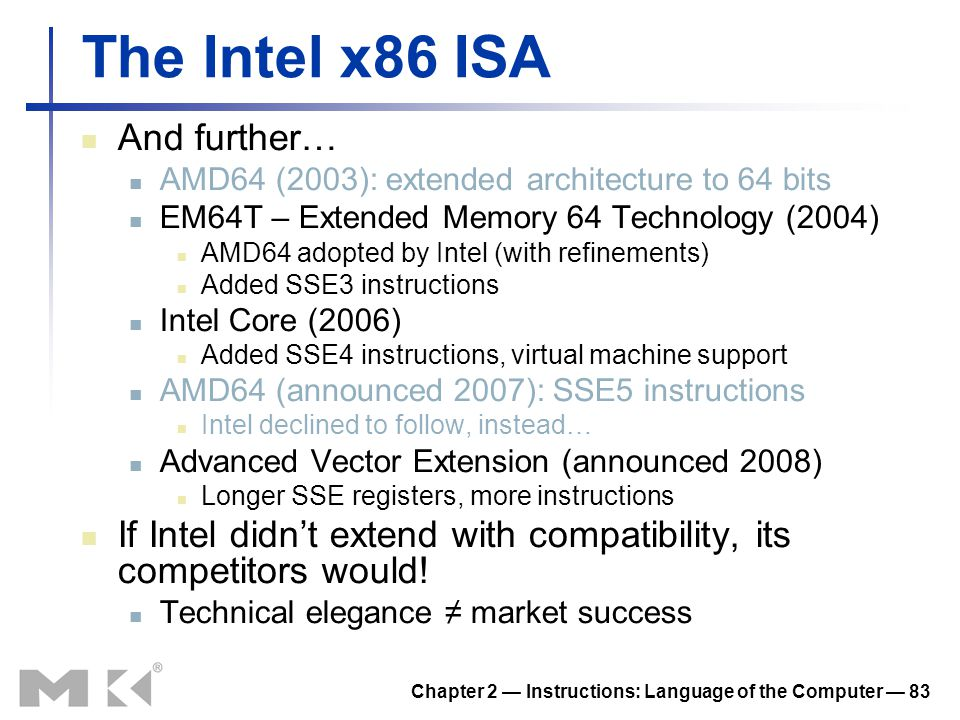 Chapter 2 — Instructions: Language of the Computer — 83 The Intel x86 ISA And further… AMD64 (2003): extended architecture to 64 bits EM64T – Extended