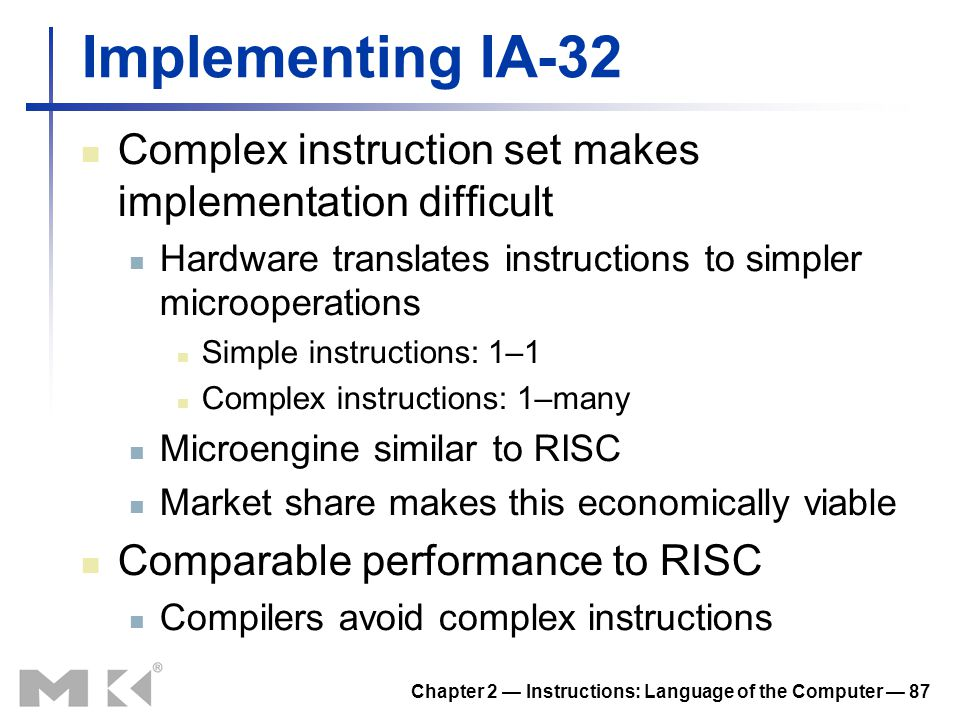 Chapter 2 — Instructions: Language of the Computer — 87 Implementing IA-32 Complex instruction set makes implementation difficult Hardware translates