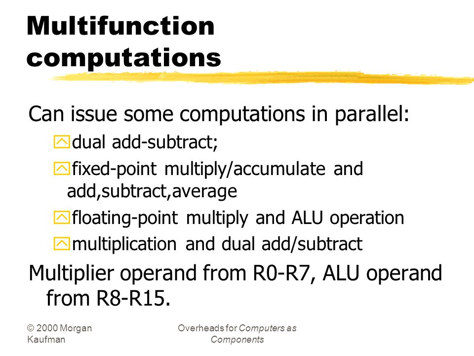 © 2000 Morgan Kaufman Overheads for Computers as Components Example: data operations zFixed-point -1 + 1 = 0: yAZ = 1, AU = 0, AN = 0, AV = 0, AC = 1,