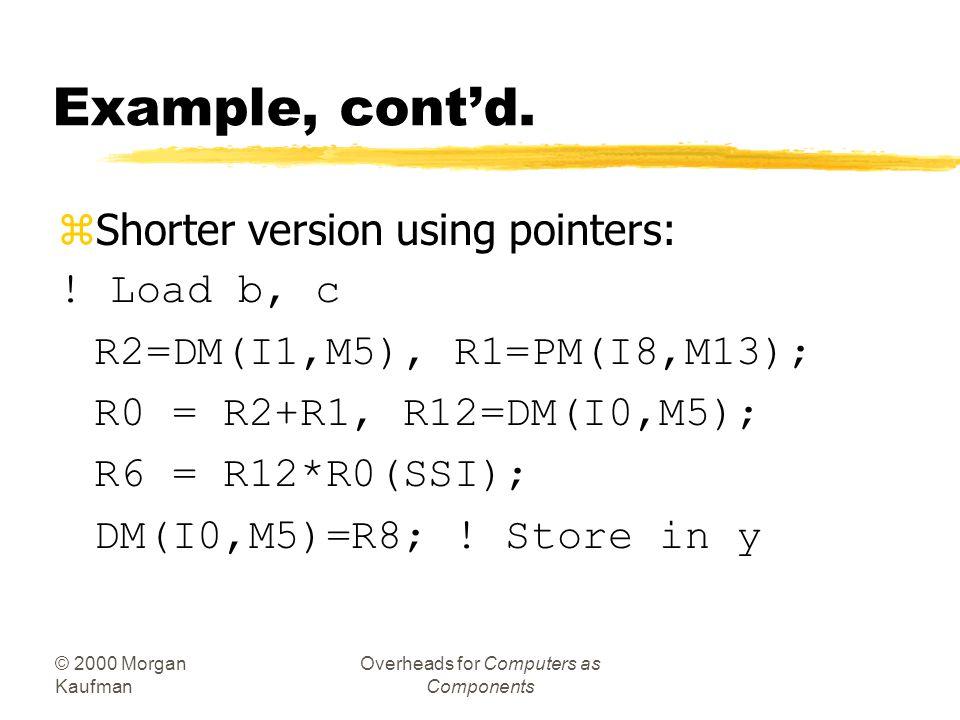© 2000 Morgan Kaufman Overheads for Computers as Components Example, cont'd. zC: y = a*(b+c); zAssembler: R1 = DM(_b) ! Load b R2 = DM(_c); ! Load c R