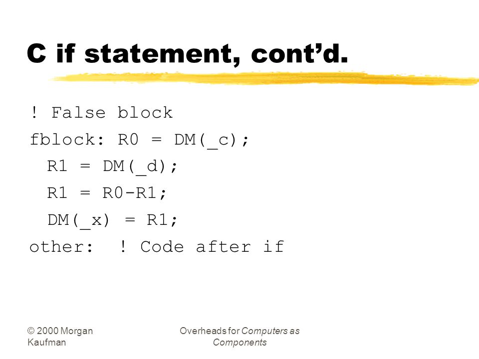 © 2000 Morgan Kaufman Overheads for Computers as Components C if statement, cont'd. ! True block tblock: R0 = 5; ! Get value for x DM(_x) = R0; R0 = D