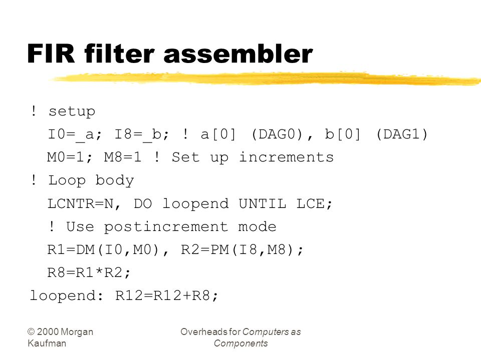 © 2000 Morgan Kaufman Overheads for Computers as Components Example: FIR filter zC: for (i=0, f=0; i<N; i++) f = f + c[i]*x[i];