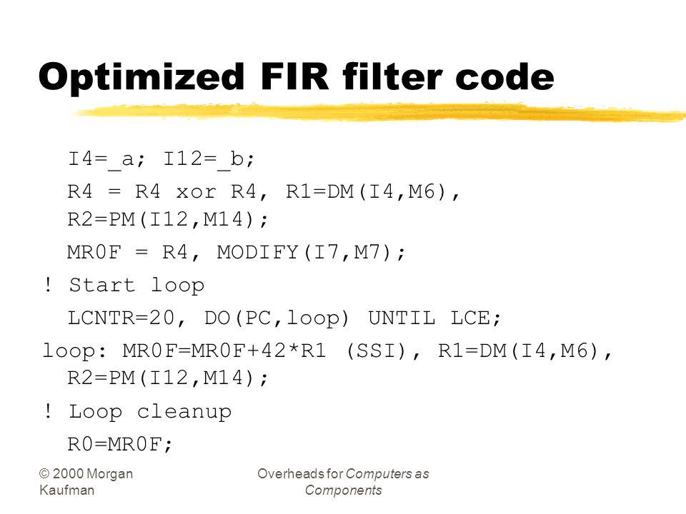 © 2000 Morgan Kaufman Overheads for Computers as Components FIR filter assembler ! setup I0=_a; I8=_b; ! a[0] (DAG0), b[0] (DAG1) M0=1; M8=1 ! Set up