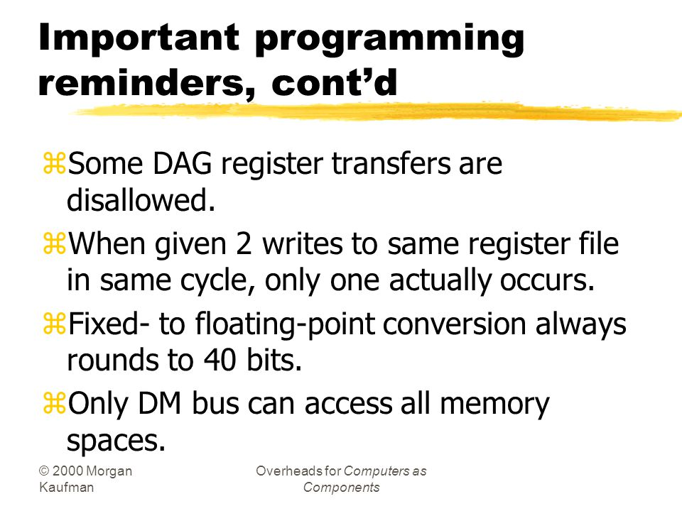 © 2000 Morgan Kaufman Overheads for Computers as Components Important programming reminders, cont'd zNOPs added for DAG register write followed by DAG