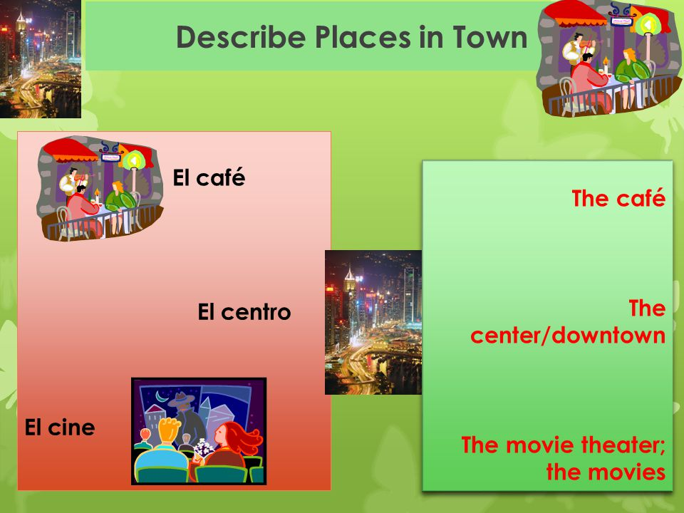 Describe Places in Town El centro El cine El café The café The center/downtown The movie theater; the movies The café The center/downtown The movie th