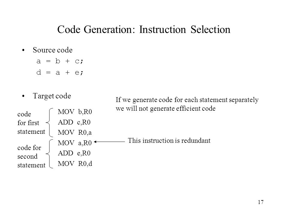 17 Code Generation: Instruction Selection Source code a = b + c; d = a + e; Target code MOV b,R0 ADD c,R0 MOV R0,a MOV a,R0 ADD e,R0 MOV R0,d If we generate code for each statement separately we will not generate efficient code code for first statement code for second statement This instruction is redundant