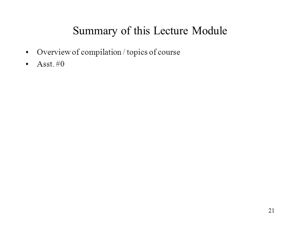 21 Summary of this Lecture Module Overview of compilation / topics of course Asst. #0