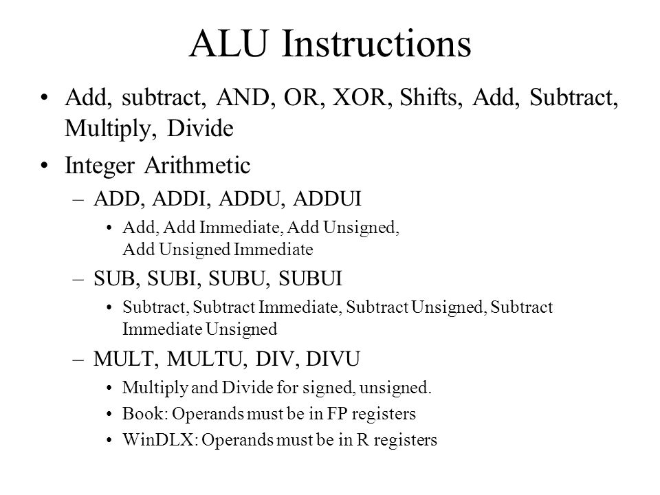 ALU Instructions Add, subtract, AND, OR, XOR, Shifts, Add, Subtract, Multiply, Divide Integer Arithmetic –ADD, ADDI, ADDU, ADDUI Add, Add Immediate, A