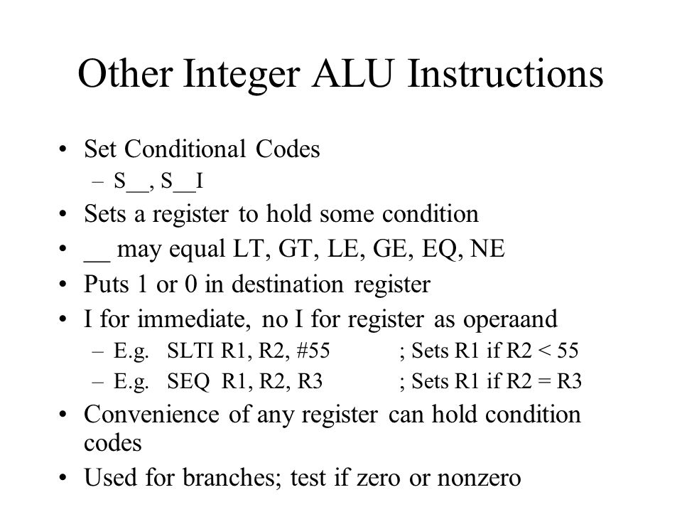 Other Integer ALU Instructions Set Conditional Codes –S__, S__I Sets a register to hold some condition __ may equal LT, GT, LE, GE, EQ, NE Puts 1 or 0