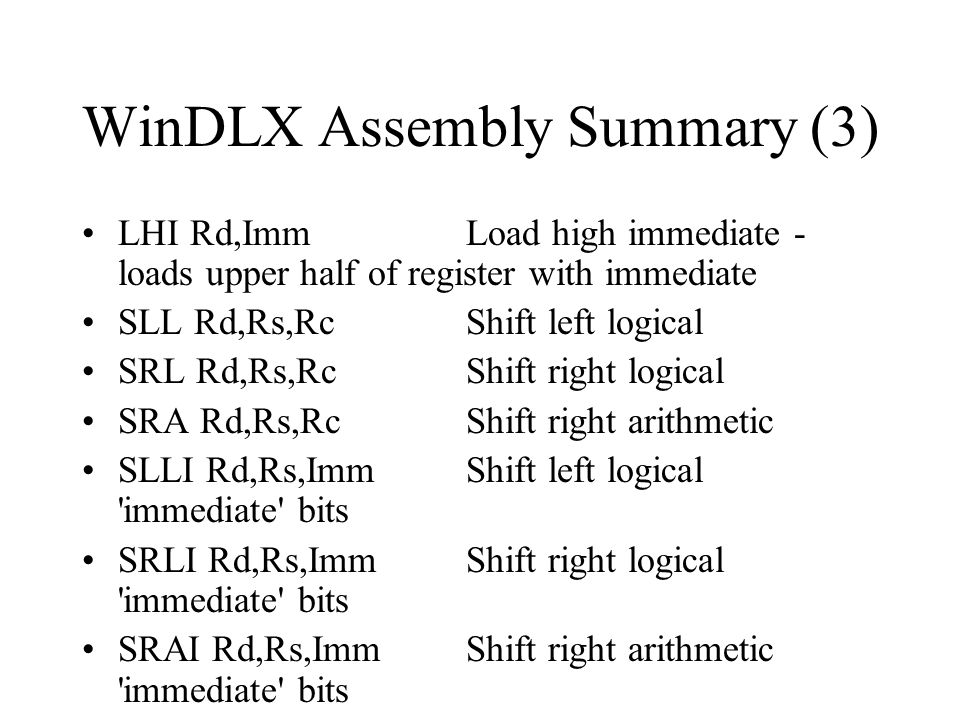 WinDLX Assembly Summary (3) LHI Rd,ImmLoad high immediate - loads upper half of register with immediate SLL Rd,Rs,RcShift left logical SRL Rd,Rs,RcShi