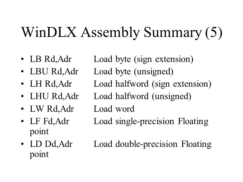 WinDLX Assembly Summary (5) LB Rd,AdrLoad byte (sign extension) LBU Rd,AdrLoad byte (unsigned) LH Rd,AdrLoad halfword (sign extension) LHU Rd,AdrLoad