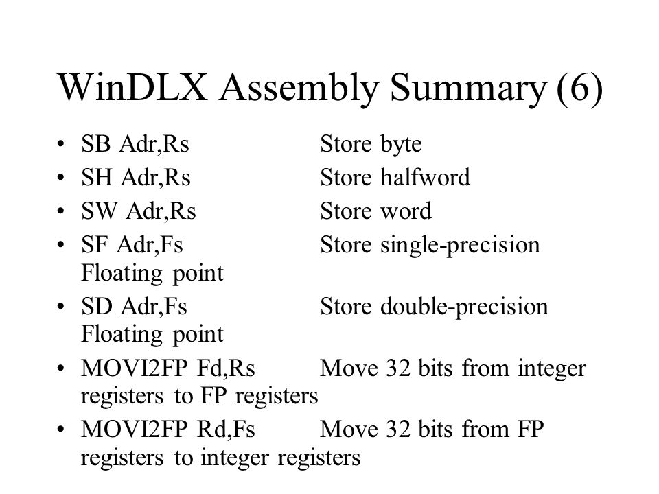 WinDLX Assembly Summary (6) SB Adr,RsStore byte SH Adr,RsStore halfword SW Adr,RsStore word SF Adr,FsStore single-precision Floating point SD Adr,FsSt
