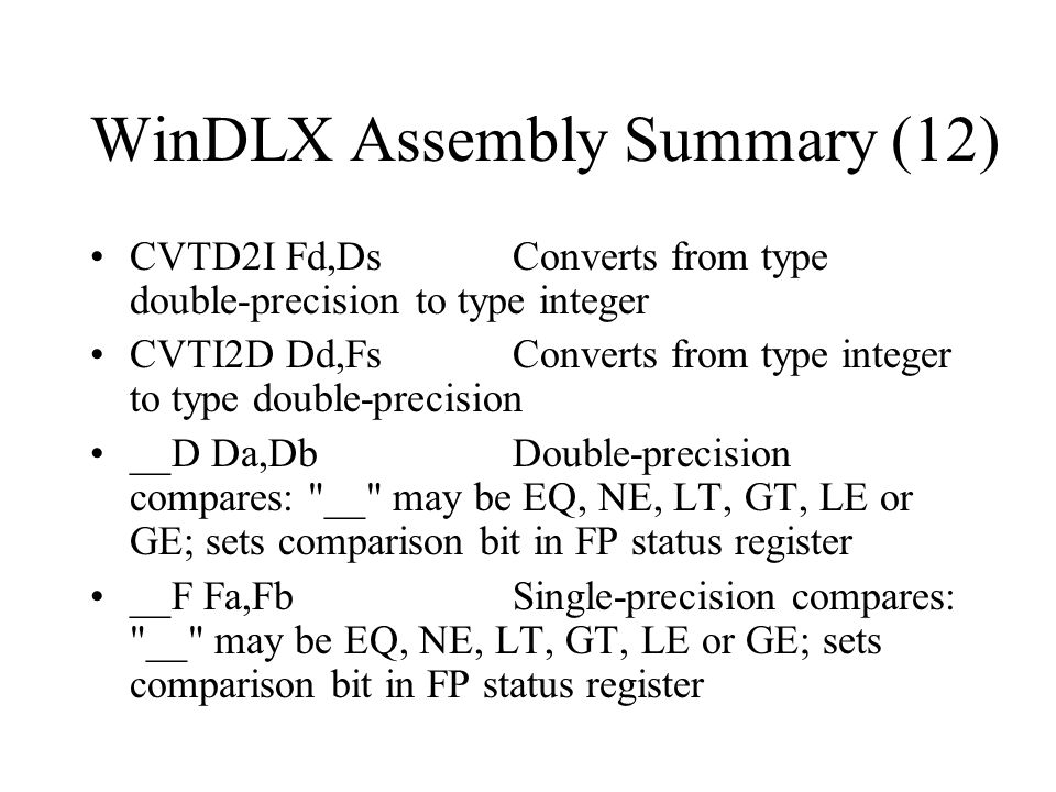 WinDLX Assembly Summary (12) CVTD2I Fd,DsConverts from type double-precision to type integer CVTI2D Dd,FsConverts from type integer to type double-pre