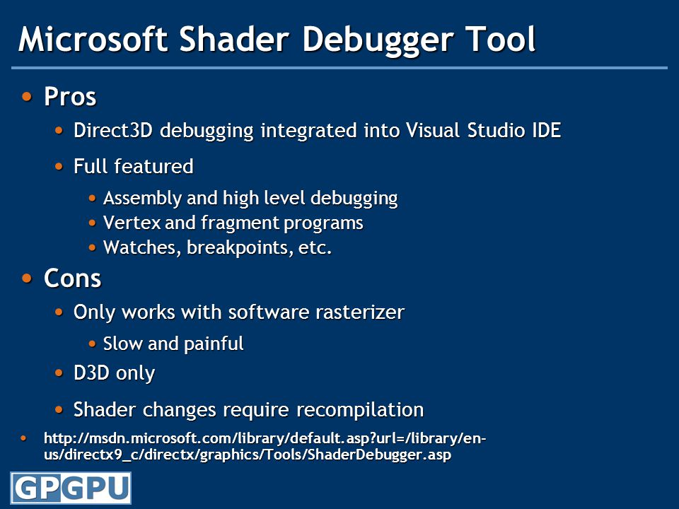 Microsoft Shader Debugger Tool Pros Pros Direct3D debugging integrated into Visual Studio IDE Direct3D debugging integrated into Visual Studio IDE Full featured Full featured Assembly and high level debugging Assembly and high level debugging Vertex and fragment programs Vertex and fragment programs Watches, breakpoints, etc.
